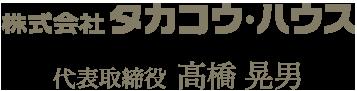 株式会社タカコウ・ハウス 代表取締役 高橋晃男